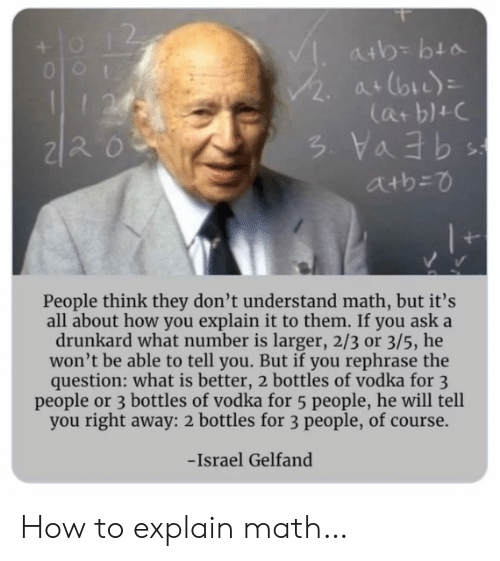 3 People: atb= bta  /2.  at (bi)  I24  Cat b1+C  atb=0  People think they don't understand math, but it's  all about how you explain it to them. If you ask a  drunkard what number is larger, 2/3 or 3/5, he  won't be able to tell you. But if you rephrase the  question: what is better, 2 bottles of vodka for 3  people or 3 bottles of vodka for 5 people, he will tell  you right away: 2 bottles for 3 people, of course.  -Israel Gelfand How to explain math…