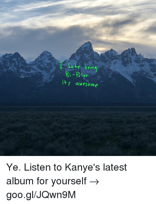 Dank, Awesome, and 🤖: ate be  Bi olar  its awesoMe Ye. Listen to Kanye's latest album for yourself → goo.gl/JQwn9M