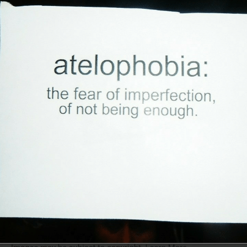 imperfection: atelophobia:  the fear of imperfection,  of not being enough.