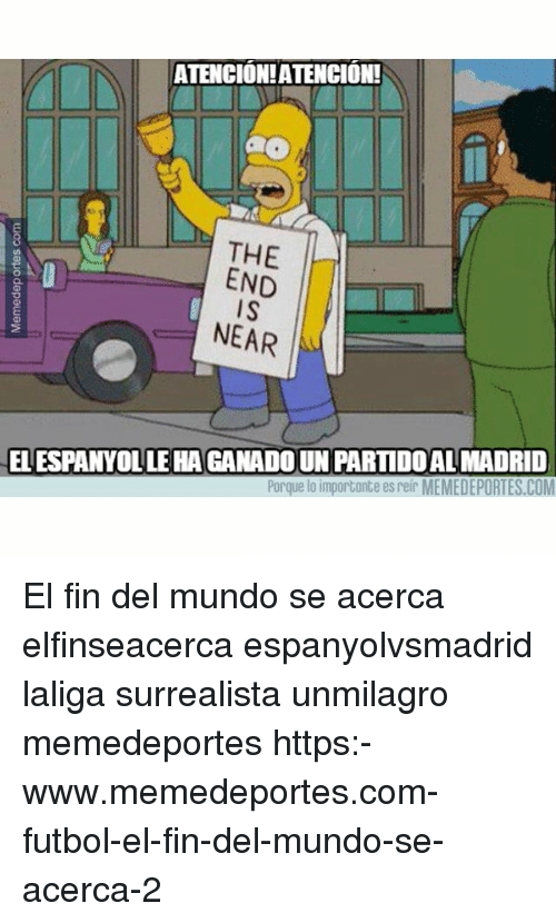 Memes, 🤖, and Mundo: ATENCIONIATENCION!  THE  END  I S  NEAR  EL ESPANYOL LE HA GANADOUN PARTIDOAL MADRID  Porque lo importonte es reir MEMEDEPORTES.COM El fin del mundo se acerca elfinseacerca espanyolvsmadrid laliga surrealista unmilagro memedeportes https:-www.memedeportes.com-futbol-el-fin-del-mundo-se-acerca-2