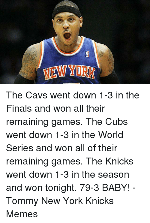 Knicks Memes: ATENW  YURK The Cavs went down 1-3 in the Finals and won all their remaining games. The Cubs went down 1-3 in the World Series and won all of their remaining games.   The Knicks went down 1-3 in the season and won tonight. 79-3 BABY! -Tommy  New York Knicks Memes
