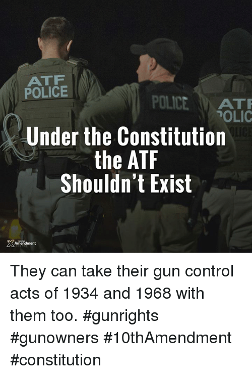 Memes, Police, and Control: ATF  POLICE  POLICE  ATTR  POLIC  Under the Constitution  the ATF  Shouldn't Exist  Amendment They can take their gun control acts of 1934 and 1968 with them too.  #gunrights #gunowners #10thAmendment #constitution
