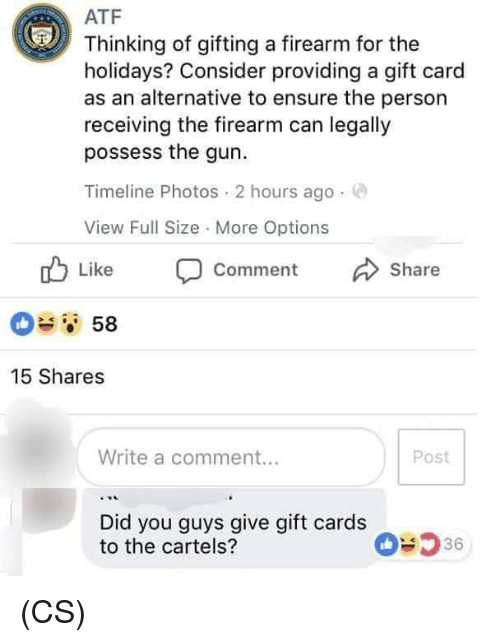 Memes, Ensure, and 🤖: ATF  Thinking of gifting a firearm for the  holidays? Consider providing a gift card  as an alternative to ensure the person  receiving the firearm can legally  possess the gun.  Timeline Photos 2 hours ago.  View Full Size More Options  Like Comment Share  58  15 Shares  Write a comment...  Post  Did you guys give gift cards  to the cartels?  36 (CS)