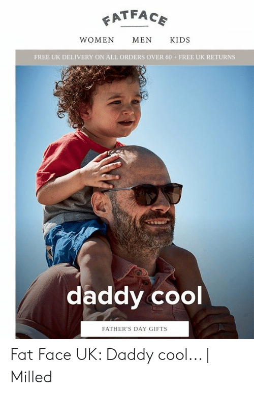 daddy cool: ATFACE  WOMEN  MEN  KIDS  FREE UK DELIVERY ON ALL ORDERS OVER 60+ FREE UK RETURNS  daddy cool  FATHER'S DAY GIFTS Fat Face UK: Daddy cool... | Milled