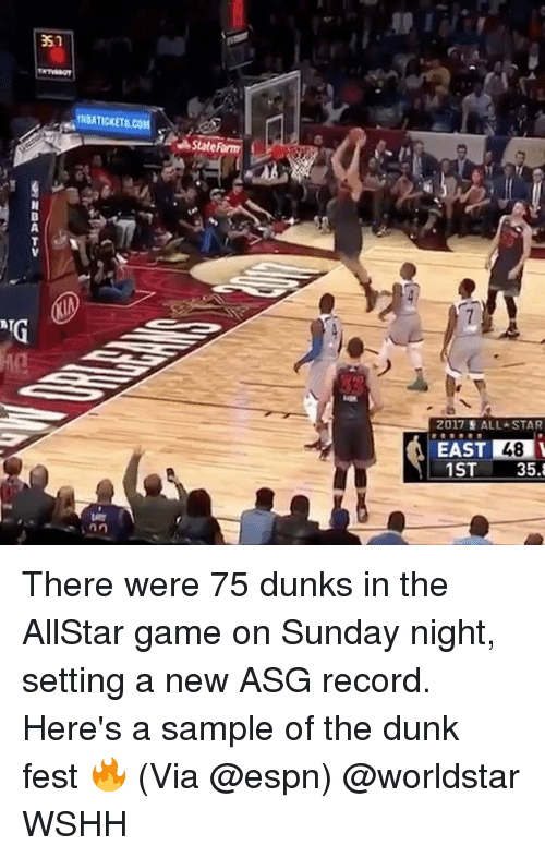 All Star, Dunk, and Espn: ATG  INDATICKETSCO  State  2017 E ALL STAR  EAST 48  1ST  35. There were 75 dunks in the AllStar game on Sunday night, setting a new ASG record. Here's a sample of the dunk fest 🔥 (Via @espn) @worldstar WSHH
