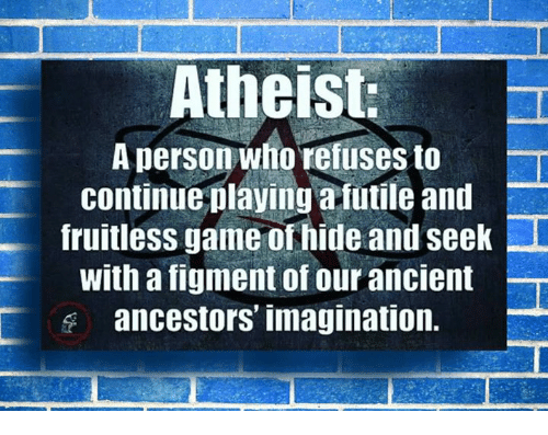 Memes, Atheist, and Ancient: Atheist.  Aperson who refuses to -T  continue playing a futile and  fruitless game of hide and seek  with a figment of our ancient  ancestors imagination.
