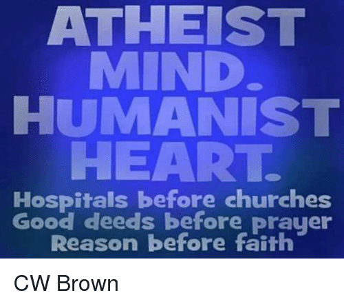 Atheistism: ATHEIST  MIND  HUMANIST  HEART.  Hospitals before churches  Good deeds before prayer  Reason before faith CW Brown