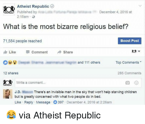 Dank, Boost, and Bizarre: Atheist Republic  Published by  December 4, 2016 at  2:15am  What is the most bizarre religious belief?  71,584 people reached  Boost Post  Like  Comment Share  I and 111 others  Top Comments  12 shares  285 Comments  Write a comment  J.D.  There's an invisible man in the sky that won't help starving children  but is greatly concerned with what two people do in bed.  Like Reply Message 397  December 4, 2016 at 2:26am 😂 via Atheist Republic