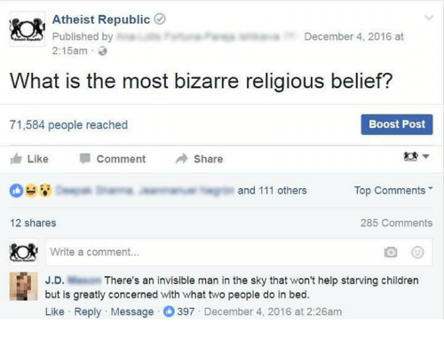 In Bed Like: Atheist Republic  Published by  December 4, 2016 at  2:15am  What is the most bizarre religious belief?  Boost Post  71,584 people reached  Like  Comment  Share  Top Comments  and 111 others  285 Comments  12 shares  Write a comment...  J.D.  There's an invisible man in the sky that won't help starving children  but is greatly concerned with what two people do in bed.  Like Reply Message 397 December 4, 2016 at 2:26am