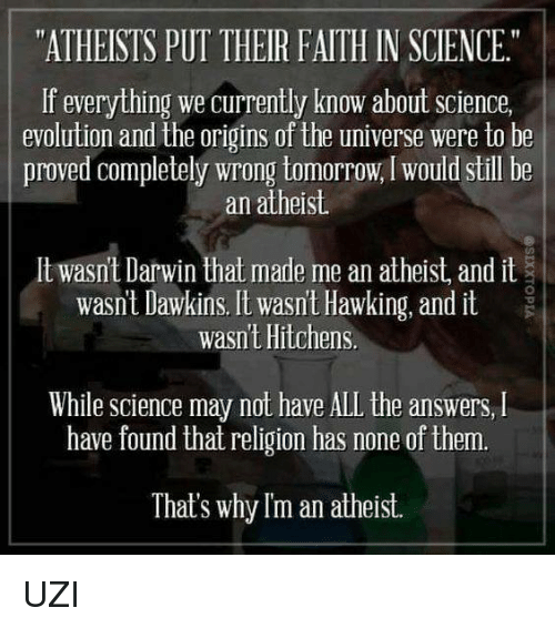 """Atheistism: """"ATHEISTS PUT THEIR FAITH IN SCIENCE.""""  If everything we currently know about science,  evolution and the origins of the universe were to be  proved completely wrong tomorrow, would still be  an atheist.  lt wasnt Darwin that made me an atheist and it  wasnt Dawkins. It wasn't Hawking, and it  wasnt Hitchens  While Science may not have ALL the answers, l  have found that religion has none of them.  That's why Im an atheist. UZI"""