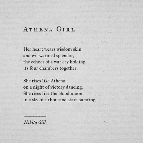 Athena: ATHENA GIRL  Her heart wears wisdom skin  and wit warmed splendor  the echoes of a war cry holding  its four chambers together  She rises like Athena  on a night of victory dancing.  She rises like the blood moon  in a sky of a thousand stars bursting.  Nikita Gill