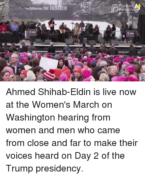Womens March On Washington: athering for JustICe  tho Ahmed Shihab-Eldin  is live now at the Women's March on Washington hearing from women and men who came from close and far to make their voices heard on Day 2 of the Trump presidency.