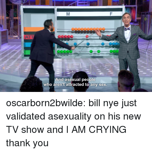 Bill Nye, Crying, and Sex: ATİ  And asexual people  who aren't attracted to any sex oscarborn2bwilde: bill nye just validated asexuality on his new TV show and I AM CRYING  thank you