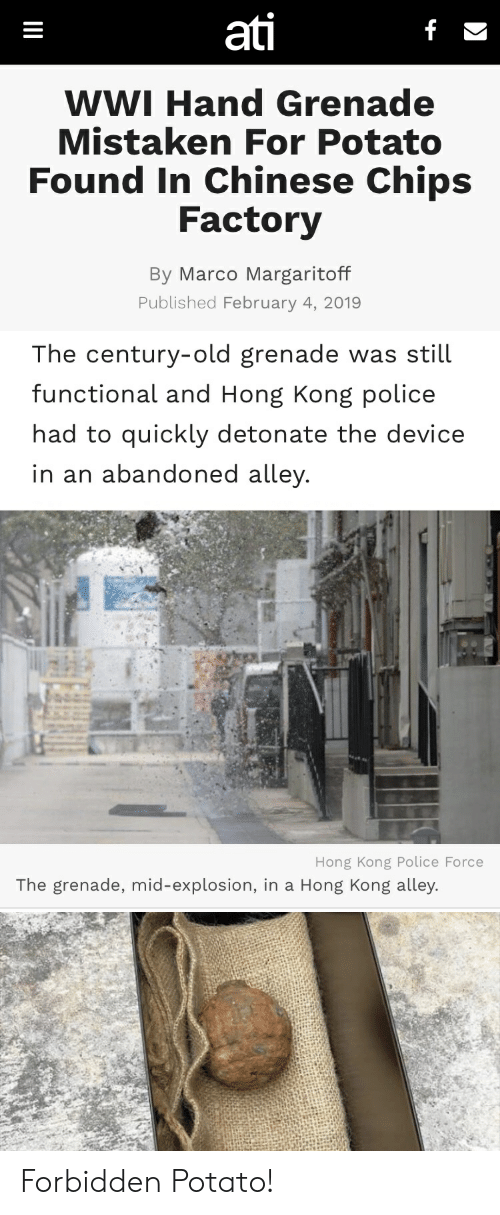 Mistaken: ati  WWI Hand Grenade  Mistaken For Potato  Found In Chinese Chips  Factory  By Marco Margaritoff  Published February 4, 2019   The century-old grenade was still  functional and Hong Kong police  had to quickly detonate the device  in an abandoned alley  Hong Kong Police Force  The grenade, mid-explosion, in a Hong Kong alley. Forbidden Potato!