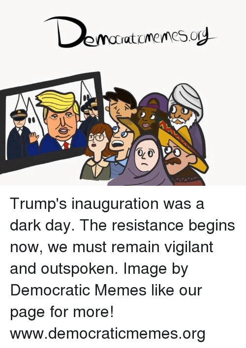 Memes, 🤖, and Resistance: aticmemesog  democrat  GO Trump's inauguration was a dark day. The resistance begins now, we must remain vigilant and outspoken.   Image by Democratic Memes like our page for more!  www.democraticmemes.org