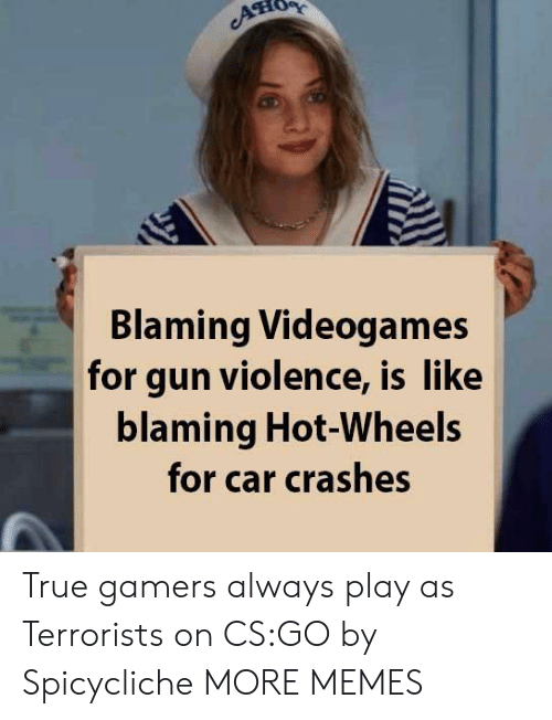 Crashes: ATIO  Blaming Videogames  for gun violence, is like  blaming Hot-Wheels  for car crashes True gamers always play as Terrorists on CS:GO by Spicycliche MORE MEMES