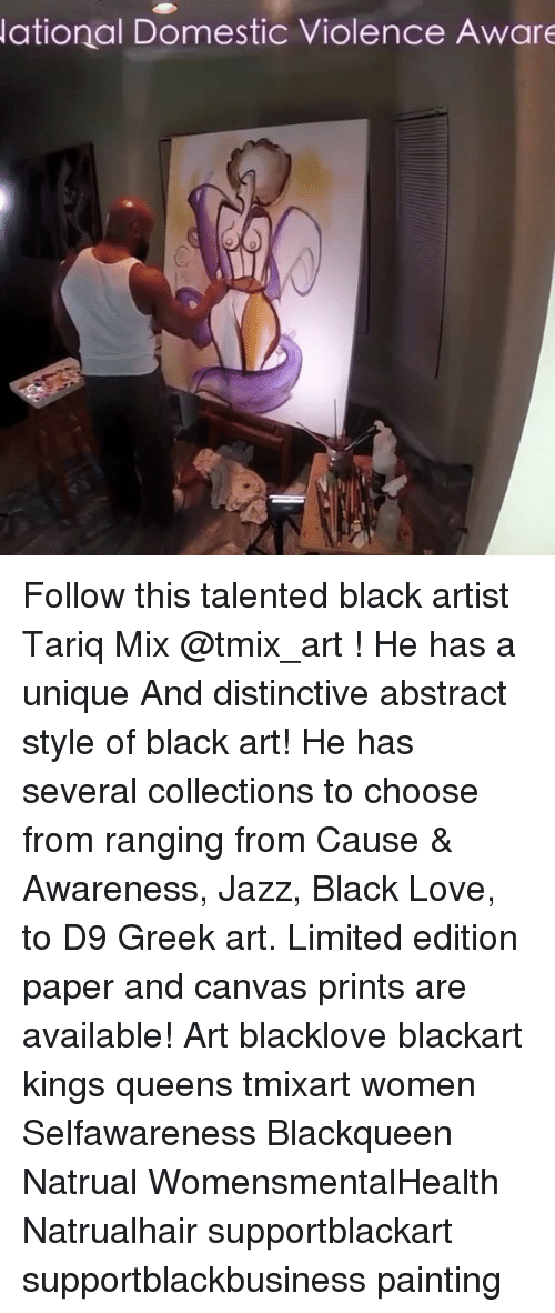 Domestic Violence Awareness: ational Domestic Violence Aware Follow this talented black artist Tariq Mix @tmix_art ! He has a unique And distinctive abstract style of black art! He has several collections to choose from ranging from Cause & Awareness, Jazz, Black Love, to D9 Greek art. Limited edition paper and canvas prints are available! Art blacklove blackart kings queens tmixart women Selfawareness Blackqueen Natrual WomensmentalHealth Natrualhair supportblackart supportblackbusiness painting