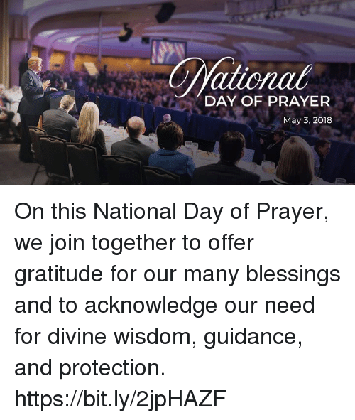 Prayer, Blessings, and Wisdom: ationat  DAY OF PRAYER  May 3, 2018 On this National Day of Prayer, we join together to offer gratitude for our many blessings and to acknowledge our need for divine wisdom, guidance, and protection. https://bit.ly/2jpHAZF