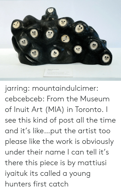 Toronto: atiuwte tams jarring:  mountaindulcimer:  cebcebceb: From the Museum of Inuit Art (MIA) in Toronto.  I see this kind of post all the time and it's like…put the artist too please like the work is obviously under their name I can tell it's there   this piece is by mattiusi iyaituk its called a young hunters first catch