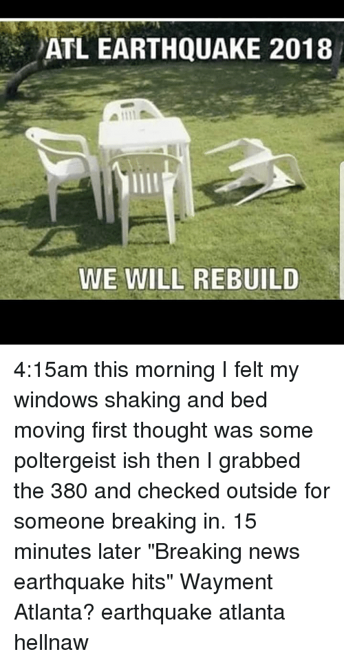 """We Will Rebuild: ATL EARTHQUAKE 2018  WE WILL REBUILD 4:15am this morning I felt my windows shaking and bed moving first thought was some poltergeist ish then I grabbed the 380 and checked outside for someone breaking in. 15 minutes later """"Breaking news earthquake hits"""" Wayment Atlanta? earthquake atlanta hellnaw"""