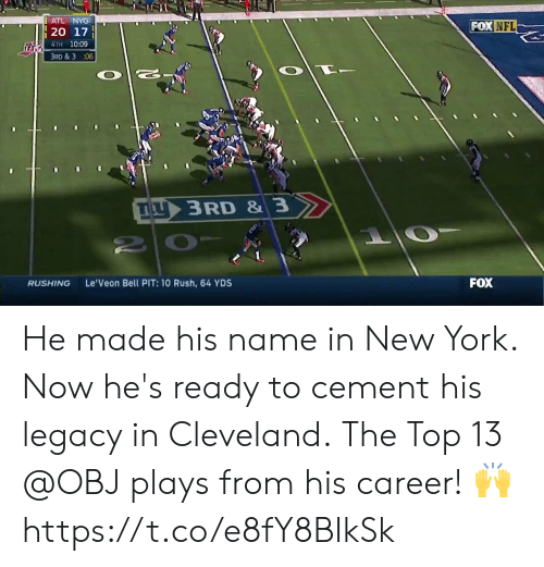 cement: ATL NYG  FOX NFL  4TH 10:09  3RD & 3 :06  IL  3 RD & 3  RUSHING  Le'Veon Bell PIT: 10 Rush, 64 YDS  FOX He made his name in New York.  Now he's ready to cement his legacy in Cleveland.  The Top 13 @OBJ plays from his career! 🙌 https://t.co/e8fY8BIkSk