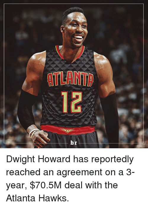 Atlanta Hawks, Dwight Howard, and Sports: ATLAINTID  12  b Dwight Howard has reportedly reached an agreement on a 3-year, $70.5M deal with the Atlanta Hawks.