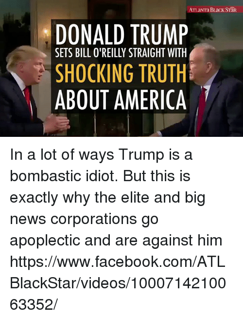 Bill O'Reilly, Memes, and 🤖: ATLaNTa BLack SiaR.  DONALD TRUMP  SETS BILL O'REILLY STRAIGHT WITH  SHOCKING TRUTH  ABOUT AMERICA In a lot of ways Trump is a bombastic idiot. But this is exactly why the elite and big news corporations go apoplectic and are against him  https://www.facebook.com/ATLBlackStar/videos/1000714210063352/