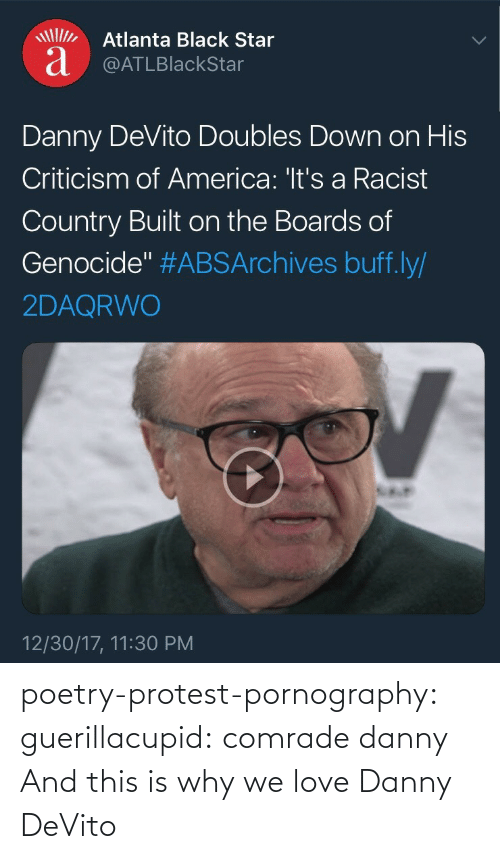 "Poetry: Atlanta Black Star  a @ATLBlackStar  Danny DeVito Doubles Down on His  Criticism of America: 'It's a Racist  Country Built on the Boards of  Genocide"" #ABSArchives buff.ly/  2DAQRWO  12/30/17, 11:30 PM poetry-protest-pornography:  guerillacupid: comrade danny  And this is why we love Danny DeVito"