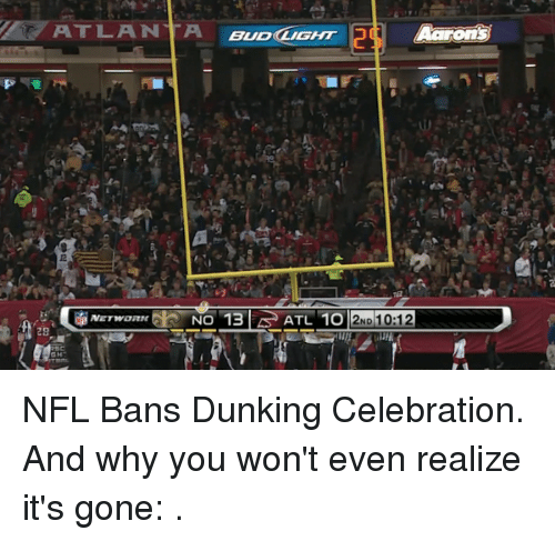 Dunk, Nfl, and Celebrated: ATLANTA BUDCLIGHT  Aarons  ATL 1012ND To 12  29 NFL Bans Dunking Celebration. And why you won't even realize it's gone: .