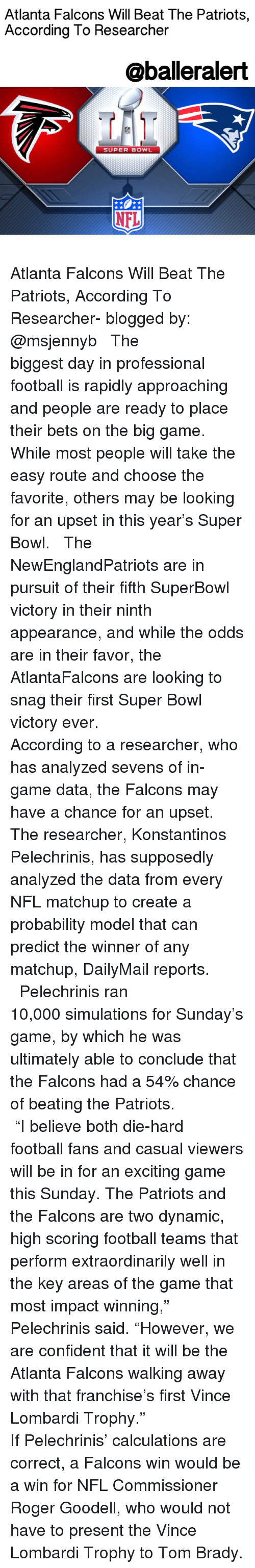 """Atlanta Falcon: Atlanta Falcons Will Beat The Patriots,  According To Researcher  @balleralert  SUPER BOWL  NFL Atlanta Falcons Will Beat The Patriots, According To Researcher- blogged by: @msjennyb ⠀⠀⠀⠀⠀⠀⠀⠀⠀ ⠀⠀⠀⠀⠀⠀⠀⠀⠀ The biggest day in professional football is rapidly approaching and people are ready to place their bets on the big game. While most people will take the easy route and choose the favorite, others may be looking for an upset in this year's Super Bowl. ⠀⠀⠀⠀⠀⠀⠀⠀⠀ ⠀⠀⠀⠀⠀⠀⠀⠀⠀ The NewEnglandPatriots are in pursuit of their fifth SuperBowl victory in their ninth appearance, and while the odds are in their favor, the AtlantaFalcons are looking to snag their first Super Bowl victory ever. ⠀⠀⠀⠀⠀⠀⠀⠀⠀ ⠀⠀⠀⠀⠀⠀⠀⠀⠀ According to a researcher, who has analyzed sevens of in-game data, the Falcons may have a chance for an upset. The researcher, Konstantinos Pelechrinis, has supposedly analyzed the data from every NFL matchup to create a probability model that can predict the winner of any matchup, DailyMail reports. ⠀⠀⠀⠀⠀⠀⠀⠀⠀ ⠀⠀⠀⠀⠀⠀⠀⠀⠀ Pelechrinis ran 10,000 simulations for Sunday's game, by which he was ultimately able to conclude that the Falcons had a 54% chance of beating the Patriots. ⠀⠀⠀⠀⠀⠀⠀⠀⠀ ⠀⠀⠀⠀⠀⠀⠀⠀⠀ """"I believe both die-hard football fans and casual viewers will be in for an exciting game this Sunday. The Patriots and the Falcons are two dynamic, high scoring football teams that perform extraordinarily well in the key areas of the game that most impact winning,"""" Pelechrinis said. """"However, we are confident that it will be the Atlanta Falcons walking away with that franchise's first Vince Lombardi Trophy."""" ⠀⠀⠀⠀⠀⠀⠀⠀⠀ ⠀⠀⠀⠀⠀⠀⠀⠀⠀ If Pelechrinis' calculations are correct, a Falcons win would be a win for NFL Commissioner Roger Goodell, who would not have to present the Vince Lombardi Trophy to Tom Brady."""