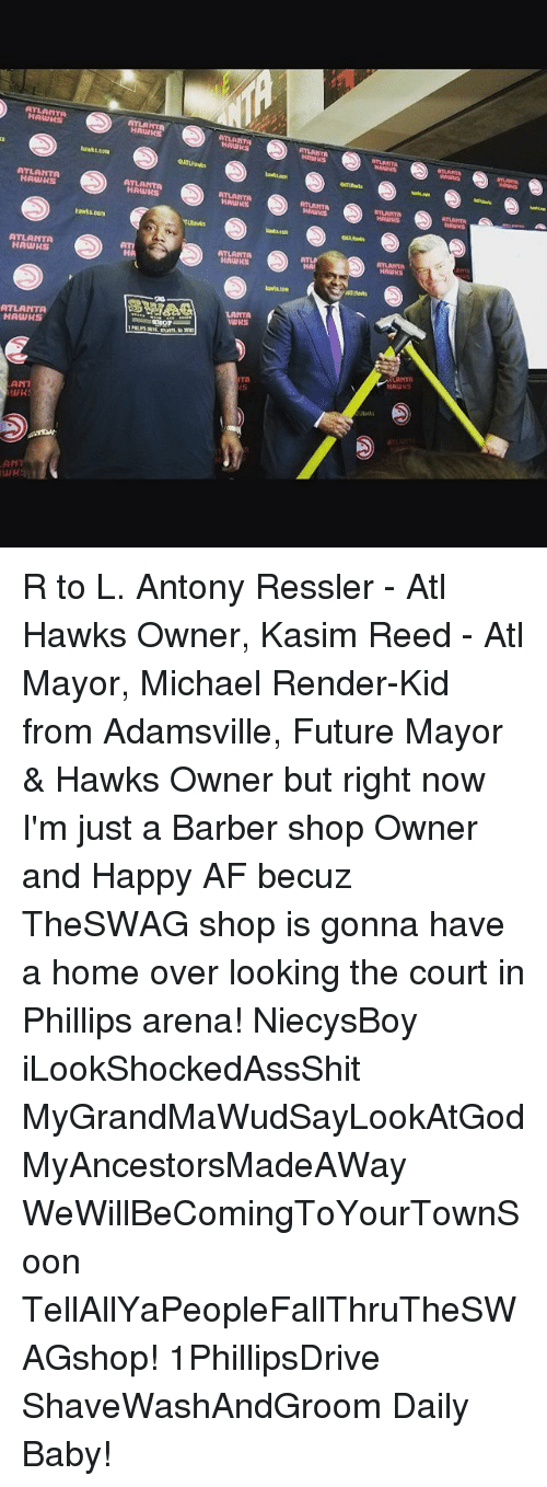 Barber Shop: ATLANTA  HAWKS  ATLANTA  ATLANT  hawks.com  ATLANTA  HAWKS  ATLANTA  ATLANTA  ATLANTA  RTLANT  tawks.con  ATLANTA  HAWHS  ATLANTA  ATLANTP  HA  awt.com  LANTA  ATLANTR  HAWHS  LANTA  HAWHS  TA  15  ANT  WHS  AM  ANT R to L. Antony Ressler - Atl Hawks Owner, Kasim Reed - Atl Mayor, Michael Render-Kid from Adamsville, Future Mayor & Hawks Owner but right now I'm just a Barber shop Owner and Happy AF becuz TheSWAG shop is gonna have a home over looking the court in Phillips arena! NiecysBoy iLookShockedAssShit MyGrandMaWudSayLookAtGod MyAncestorsMadeAWay WeWillBeComingToYourTownSoon TellAllYaPeopleFallThruTheSWAGshop! 1PhillipsDrive ShaveWashAndGroom Daily Baby!