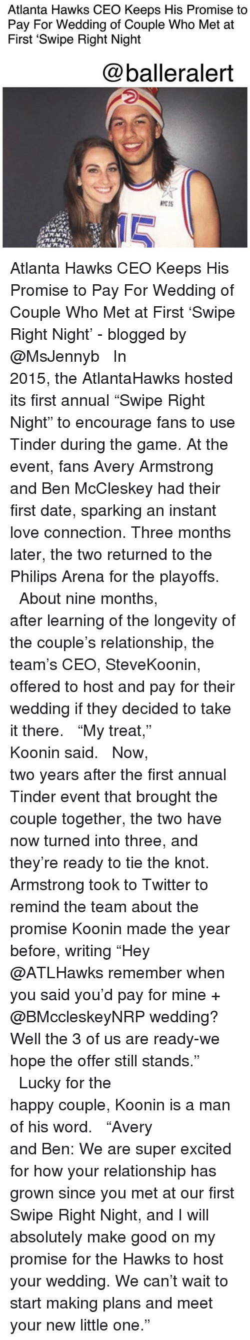 """Atlanta Hawks, Love, and Memes: Atlanta Hawks CEO Keeps His Promise to  Pay For Wedding of Couple Who Met at  First 'Swipe Right Night  @balleralert  NYCIS  10 Atlanta Hawks CEO Keeps His Promise to Pay For Wedding of Couple Who Met at First 'Swipe Right Night' - blogged by @MsJennyb ⠀⠀⠀⠀⠀⠀⠀⠀⠀ ⠀⠀⠀⠀⠀⠀⠀⠀⠀ In 2015, the AtlantaHawks hosted its first annual """"Swipe Right Night"""" to encourage fans to use Tinder during the game. At the event, fans Avery Armstrong and Ben McCleskey had their first date, sparking an instant love connection. Three months later, the two returned to the Philips Arena for the playoffs. ⠀⠀⠀⠀⠀⠀⠀⠀⠀ ⠀⠀⠀⠀⠀⠀⠀⠀⠀ About nine months, after learning of the longevity of the couple's relationship, the team's CEO, SteveKoonin, offered to host and pay for their wedding if they decided to take it there. ⠀⠀⠀⠀⠀⠀⠀⠀⠀ ⠀⠀⠀⠀⠀⠀⠀⠀⠀ """"My treat,"""" Koonin said. ⠀⠀⠀⠀⠀⠀⠀⠀⠀ ⠀⠀⠀⠀⠀⠀⠀⠀⠀ Now, two years after the first annual Tinder event that brought the couple together, the two have now turned into three, and they're ready to tie the knot. Armstrong took to Twitter to remind the team about the promise Koonin made the year before, writing """"Hey @ATLHawks remember when you said you'd pay for mine + @BMccleskeyNRP wedding? Well the 3 of us are ready-we hope the offer still stands."""" ⠀⠀⠀⠀⠀⠀⠀⠀⠀ ⠀⠀⠀⠀⠀⠀⠀⠀⠀ Lucky for the happy couple, Koonin is a man of his word. ⠀⠀⠀⠀⠀⠀⠀⠀⠀ ⠀⠀⠀⠀⠀⠀⠀⠀⠀ """"Avery and Ben: We are super excited for how your relationship has grown since you met at our first Swipe Right Night, and I will absolutely make good on my promise for the Hawks to host your wedding. We can't wait to start making plans and meet your new little one."""""""