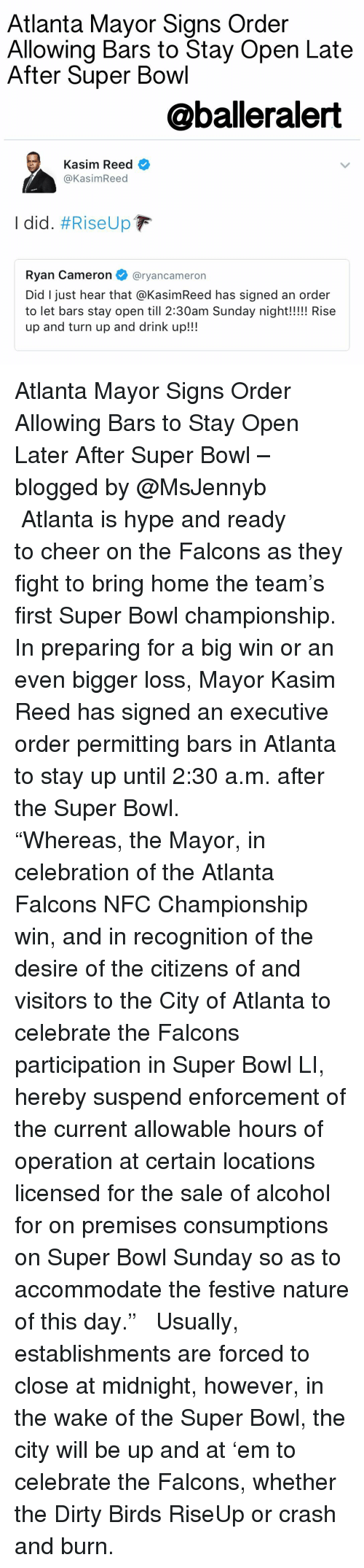 "super bowl sunday: Atlanta Mayor Signs Order  Allowing Bars to Stay Open Late  After Super Bowl  @balleralert  Kasim Reed  Kasim Reed  I did. #Rise Up  F  Ryan Cameron  @ryan cameron  Did I just hear that aKasimReed has signed an order  to let bars stay open till 2:30am Sunday night!!!!! Rise  up and turn up and drink up!!! Atlanta Mayor Signs Order Allowing Bars to Stay Open Later After Super Bowl – blogged by @MsJennyb ⠀⠀⠀⠀⠀⠀⠀ ⠀⠀⠀⠀⠀⠀⠀ Atlanta is hype and ready to cheer on the Falcons as they fight to bring home the team's first Super Bowl championship. In preparing for a big win or an even bigger loss, Mayor Kasim Reed has signed an executive order permitting bars in Atlanta to stay up until 2:30 a.m. after the Super Bowl. ⠀⠀⠀⠀⠀⠀⠀ ⠀⠀⠀⠀⠀⠀⠀ ""Whereas, the Mayor, in celebration of the Atlanta Falcons NFC Championship win, and in recognition of the desire of the citizens of and visitors to the City of Atlanta to celebrate the Falcons participation in Super Bowl LI, hereby suspend enforcement of the current allowable hours of operation at certain locations licensed for the sale of alcohol for on premises consumptions on Super Bowl Sunday so as to accommodate the festive nature of this day."" ⠀⠀⠀⠀⠀⠀⠀ ⠀⠀⠀⠀⠀⠀⠀ Usually, establishments are forced to close at midnight, however, in the wake of the Super Bowl, the city will be up and at 'em to celebrate the Falcons, whether the Dirty Birds RiseUp or crash and burn."