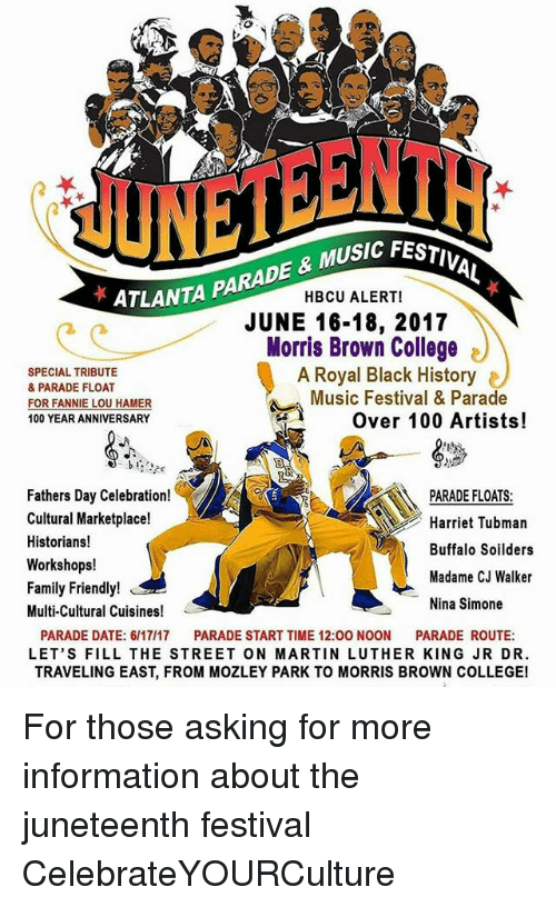 Fannie Lou Hamer: ATLANTA  PARADE & MUSIC FESTIV  HBCU ALERT!  JUNE 16-18, 2017  Morris Brown College  SPECIAL TRIBUTE  A Royal Black History  & PARADE FLOAT  Music Festival & Parade  FOR FANNIE LOU HAMER  Over 100 Artists!  100 YEAR ANNIVERSARY  b t  Fathers Day Celebration  PARADE FLOATS:  Cultural Marketplace!  Harriet Tubman  Historians!  Buffalo Soilders  Workshops!  Madame CJ Walker  Family Friendly!  Nina Simone  Multi-Cultural Cuisines  PARADE DATE: 6/17/17 PARADE START TIME 12:00 NOON  PARADE ROUTE  LET'S FILL THE STREET ON MARTIN LUTHER KING JRDR.  TRAVELING EAST, FROM MOZLEY PARK TO MORRIS BROWN COLLEGE! For those asking for more information about the juneteenth festival CelebrateYOURCulture