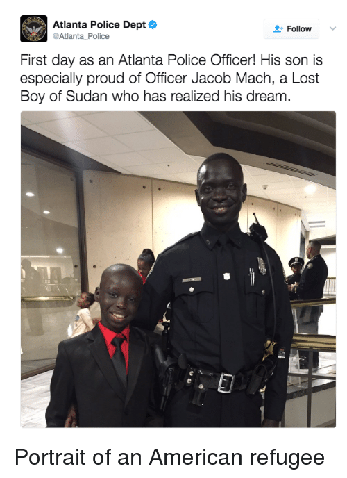 refugee: Atlanta Police Dept  @Atlanta Police  Follow  First day as an Atlanta Police Officer! His son is  especially proud of Officer Jacob Mach, a Lost  Boy of Sudan who has realized his dream. Portrait of an American refugee