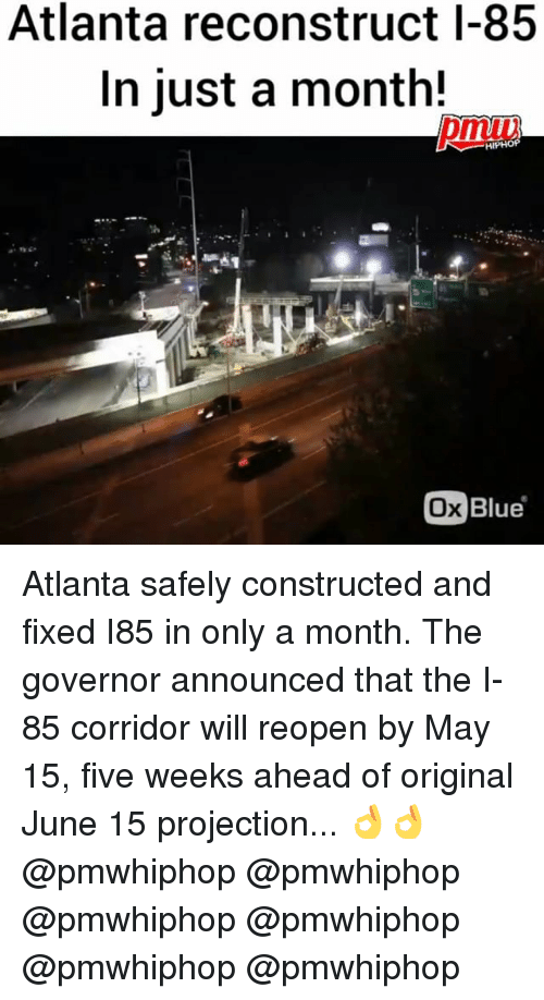 Memes, Blue, and Hiphop: Atlanta reconstruct I-85  In just a month!  HIPHOP  Ox Blue Atlanta safely constructed and fixed I85 in only a month. The governor announced that the I-85 corridor will reopen by May 15, five weeks ahead of original June 15 projection... 👌👌 @pmwhiphop @pmwhiphop @pmwhiphop @pmwhiphop @pmwhiphop @pmwhiphop