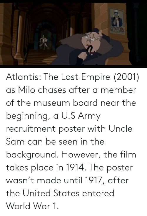 world war 1: Atlantis: The Lost Empire (2001) as Milo chases after a member of the museum board near the beginning, a U.S Army recruitment poster with Uncle Sam can be seen in the background. However, the film takes place in 1914. The poster wasn't made until 1917, after the United States entered World War 1.
