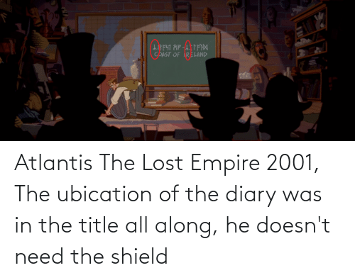 Empire: Atlantis The Lost Empire 2001, The ubication of the diary was in the title all along, he doesn't need the shield