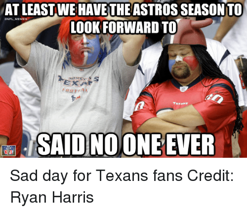Astros: ATLEAST WE HAVE THE ASTROS SEASON TO  NFL MEMEs  LOOK FORWARD TO  SAID NO ONE EVER Sad day for Texans fans Credit: Ryan Harris