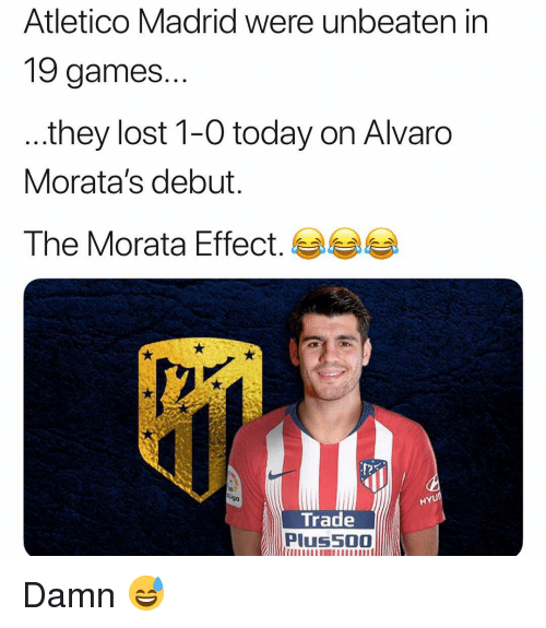 Atletico: Atletico Madrid were unbeaten in  19 games.  they lost 1-0 today on Alvaro  Morata's debut.  The Morata Effect.  HYU  Trade  Plus5O0 Damn 😅