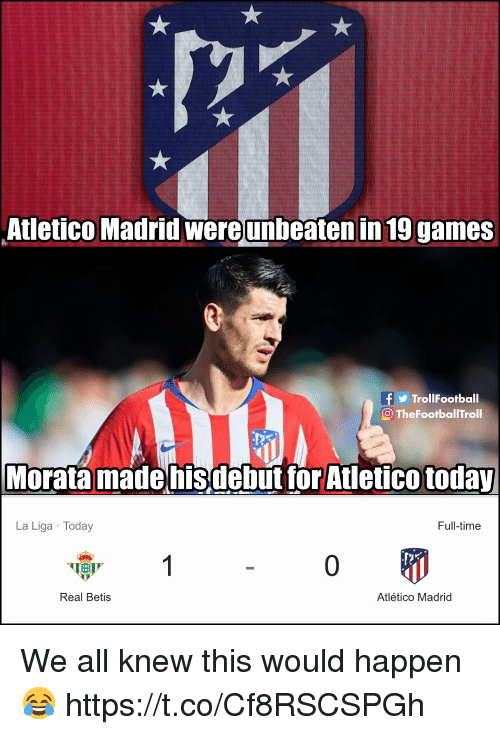 Atletico: Atletico Madrid wereunbeaten in 19 games  TrollFootball  O TheFootballTroll  Morata madehisdebut tor Atletico today  La Liga Today  Full-time  0  Real Betis  Atlético Madrid We all knew this would happen 😂 https://t.co/Cf8RSCSPGh