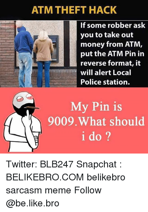 Be Like, Meme, and Memes: ATM THEFT HACK  If some robber ask  you to take out  money from ATM  put the ATM Pin in  reverse format, it  will alert Local  Police station.  My Pin is  9009 What should  i do Twitter: BLB247 Snapchat : BELIKEBRO.COM belikebro sarcasm meme Follow @be.like.bro