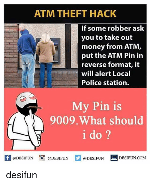 ♂: ATM THEFT HACK  If some robber ask  you to take out  money from ATM  put the ATM Pin in  reverse format, it  will alert Local  Police station.  My Pin is  9009.What should  i do ?  困@DESIFUN 증@DESIFUN  @DESIFUN-DESIFUN.COM desifun