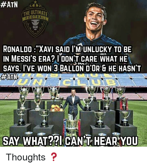 """atn:  #ATN dash  THE ULTIMATA  FOOTBALL  RONALDO :""""XAVI SAID I M UNLUCKY TO BE  IN MESSI ERA? I DON'T CARE WHAT HE  SAYS. I'VE WON 3 BALLON D'OR HE HASN'T  #ATN  SAY WHAT?? CAN T HEAR YOU Thoughts ❓"""