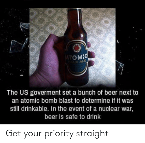 nuclear war: ATOM  The US goverment set a bunch of beer next to  an atomic bomb blast to determine if it was  still drinkable. In the event of a nuclear war  beer is safe to drink Get your priority straight