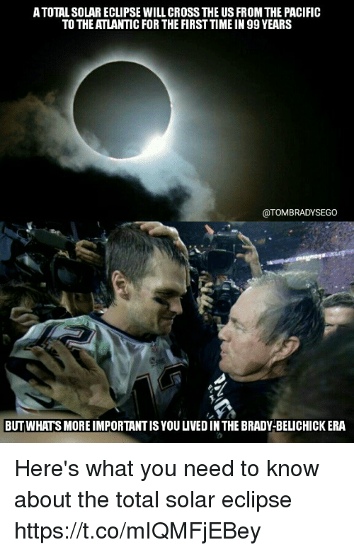 Importanter: ATOTAL SOLAR ECLIPSE WILL CROSS THE US FROM THE PACIFIC  TO THE ATLANTIC FOR THE FIRST TIME IN 99 YEARS  @TOMBRADYSEGO  BUT WHATS MORE IMPORTANT IS YOU LIVED IN THE BRADY-BELICHICK ERA Here's what you need to know about the total solar eclipse https://t.co/mIQMFjEBey