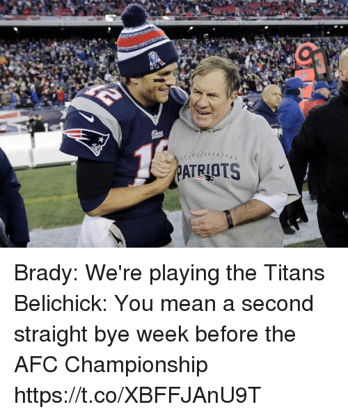 Memes, Mean, and Afc Championship: ATRIOTS Brady: We're playing the Titans   Belichick: You mean a second straight bye week before the AFC Championship https://t.co/XBFFJAnU9T