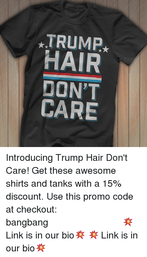 trump hair: ATRUMP  HAIR  DON'T  CARE Introducing Trump Hair Don't Care! Get these awesome shirts and tanks with a 15% discount. Use this promo code at checkout: bangbang⠀⠀⠀⠀⠀⠀⠀⠀⠀⠀⠀⠀⠀⠀⠀⠀⠀⠀⠀⠀⠀⠀⠀⠀⠀⠀⠀ 💥 Link is in our bio💥 💥 Link is in our bio💥