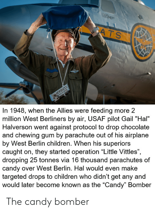 "hal: ATS  www.w  HERSHEYS  In 1948, when the Allies were feeding more 2  million West Berliners by air, USAF pilot Gail ""Hal""  Halverson went against protocol to drop chocolate  and chewing gum by parachute out of his airplane  by West Berlin children. When his superiors  caught on, they started operation ""Little Vittles"",  dropping 25 tonnes via 16 thousand parachutes of  candy over West Berlin. Hal would even make  targeted drops to children who didn't get any and  would later become known as the ""Candy"" Bomber The candy bomber"