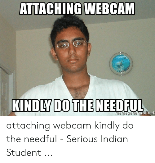 do the needful: ATTACHING WEBCAM  KINDLY DO THE NEEDFUL  mermegenerator.net attaching webcam kindly do the needful - Serious Indian Student ...